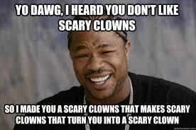 Yo dawg, i heard you don't like scary clowns so i made you a scary ... via Relatably.com