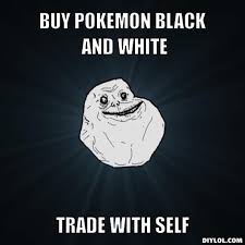 forever-alone-meme-generator-buy-pokemon-black-and-white-trade-with-self-22f159.jpg via Relatably.com