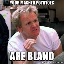 your mashed potatoes are bland - Gordon Ramsay | Meme Generator via Relatably.com