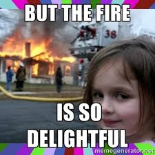 but the fire is so delightful - evil girl fire | Meme Generator via Relatably.com