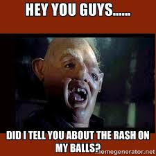 Hey you guys...... Did I tell you about the rash on my balls ... via Relatably.com