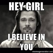 Hey girl i believe in you - Brad Pitt Chanel | Meme Generator via Relatably.com