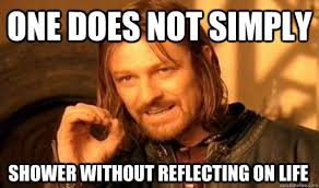 ONE DOES NOT SIMPLY SHOWER WITHOUT REFLECTING ON LIFE - One Does ... via Relatably.com