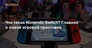 Что такое <b>Nintendo</b> Switch? Главное о новой игровой <b>приставке</b> ...