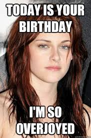 Today is your birthday I'm so overjoyed - Kristen Stewart - quickmeme via Relatably.com