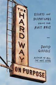 the hard way on purpose essays and dispatches from the rust belt the hard way on purpose essays and dispatches from the rust belt david giffels 9781451692747 com books