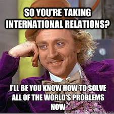 So You're taking International Relations? i'll be you know how to ... via Relatably.com