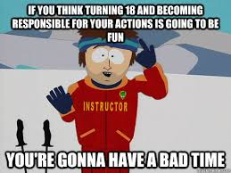 If you think turning 18 and becoming responsible for your actions ... via Relatably.com