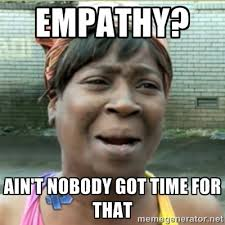 empathy? ain't nobody got time for that - Ain't Nobody got time fo ... via Relatably.com