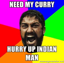 NEED MY CURRY HURRY UP INDIAN MAN - sparta | Meme Generator via Relatably.com
