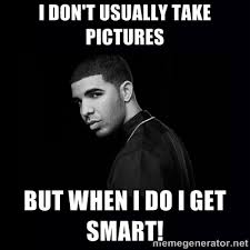 I don't usually take pictures but when I do I GET SMART! - DRAKE ... via Relatably.com