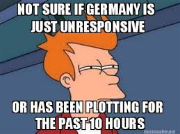 Meme Maker - NOT SURE IF GERMANY IS JUST UNRESPONSIVE OR HAS BEEN ... via Relatably.com
