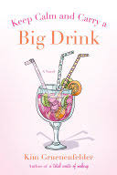 <b>Keep Calm</b> and Carry a Big <b>Drink</b>: A Novel - Kim Gruenenfelder ...