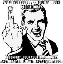 well I suppose I pissed off enough people today goodnight....fuck ... via Relatably.com