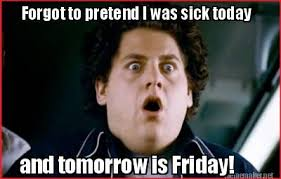 Meme Maker - Forgot to pretend I was sick today and tomorrow is ... via Relatably.com