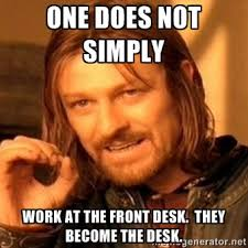 One does not simply work at the front desk. They become the desk ... via Relatably.com