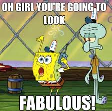 OH GIRL YOU'RE GOING TO LOOK FABULOUS! - Fabulous Spongebob ... via Relatably.com