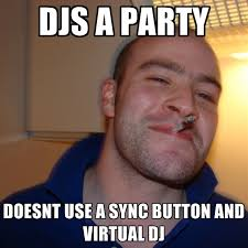 DJS A PARTY DOESNT USE A SYNC BUTTON AND VIRTUAL DJ ● Create Meme via Relatably.com
