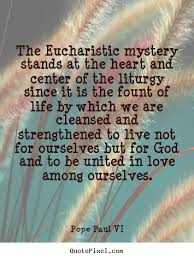 The eucharistic mystery stands at the heart and.. Pope Paul VI ... via Relatably.com