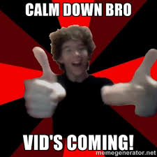 calm down bro vid's coming! - TehAssassinCake | Meme Generator via Relatably.com