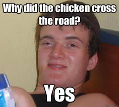 Why did the chicken cross the road? Yes - Really High Guy - quickmeme via Relatably.com