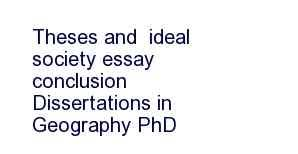 ideal society essay conclusion   write a essaysupplementary advice for geography dissertation students it is essential that you  the geography dissertation handbook before reading this