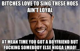bitches love to sing these hoes ain't loyal at mean time you got a ... via Relatably.com