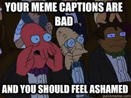 Your meme captions are bad and you should feel ashamed - Bad ... via Relatably.com