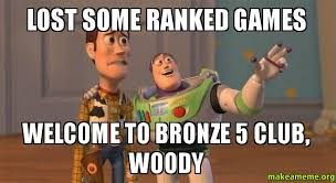 Lost some ranked games Welcome to bronze 5 club, Woody - Buzz and ... via Relatably.com