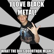I love Black Metal! What the does Quorthon mean? - Metal Boy From ... via Relatably.com