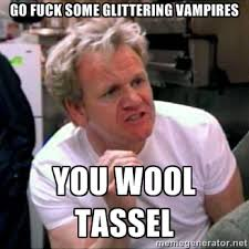 GO FUCK SOME GLITTERING VAMPIRES YOU WOOL TASSEL - Gordon Ramsay ... via Relatably.com