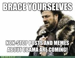 BRACE YOURSELVES Non-Stop Posts and Memes about Obama are coming ... via Relatably.com