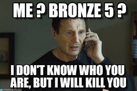 Me ? Bronze 5 ? - I Will Find You meme on Memegen via Relatably.com
