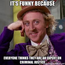 it's funny because everyone thinks they are an expert on criminal ... via Relatably.com