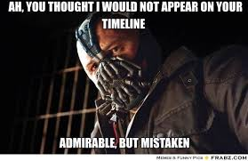 Ah, you thought I would not appear on your timeline... - Bane Meme ... via Relatably.com