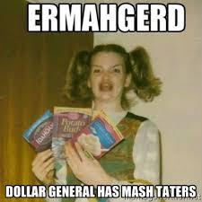 dollar general has mash taters - Ermahgerd | Meme Generator via Relatably.com