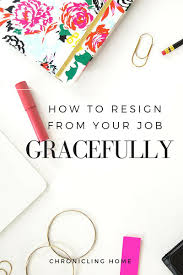 how to resign gracefully chronicling home a week ago i made a huge change in my life i resigned from my job it was one of the hardest decisions i ve ever had to make