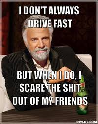 the-most-interesting-man-in-the-world-meme-generator-i-don-t-always-drive-fast-but-when-i-do-i-scare-the-shit-out-of-my-friends-46ac6a.jpg via Relatably.com