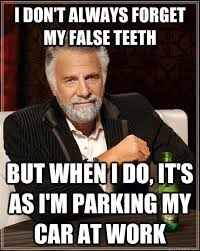 I don't always forget my false teeth but when I do, it's as i'm ... via Relatably.com