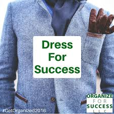 tips to organize for success dress for success amidst all the challenges to dress for success there are plenty of resources to help a quick online search for make sure you dress for your success is a