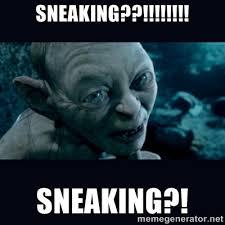 sneaking??!!!!!!!! sneaking?! - gollum | Meme Generator via Relatably.com