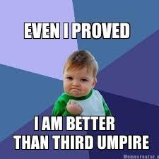 Meme Creator - EVEN I PROVED I AM BETTER THAN THIRD UMPIRE Meme ... via Relatably.com