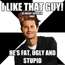 I like that guy! He's fat, ugly and stupid He doesn't believe in ... via Relatably.com